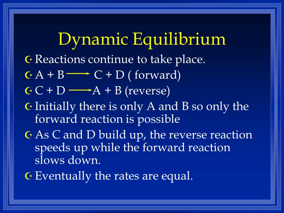 Dynamic Equilibrium Z Reactions continue to take place.