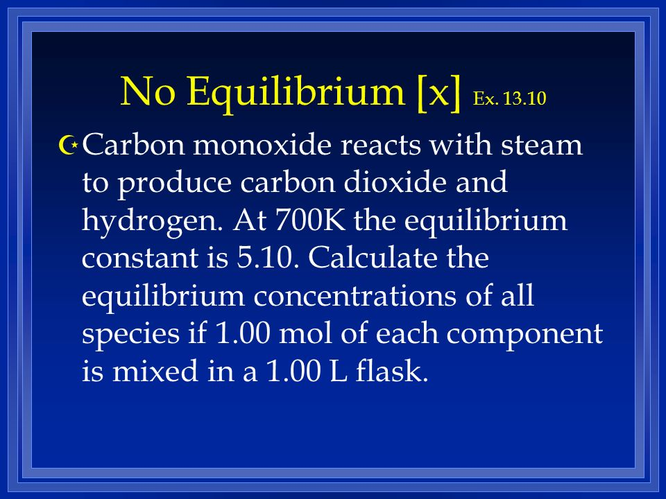 No Equilibrium [x] Ex. 13.10 Z Carbon monoxide reacts with steam to produce carbon dioxide and hydrogen. At 700K the equilibrium constant is 5.10. Cal