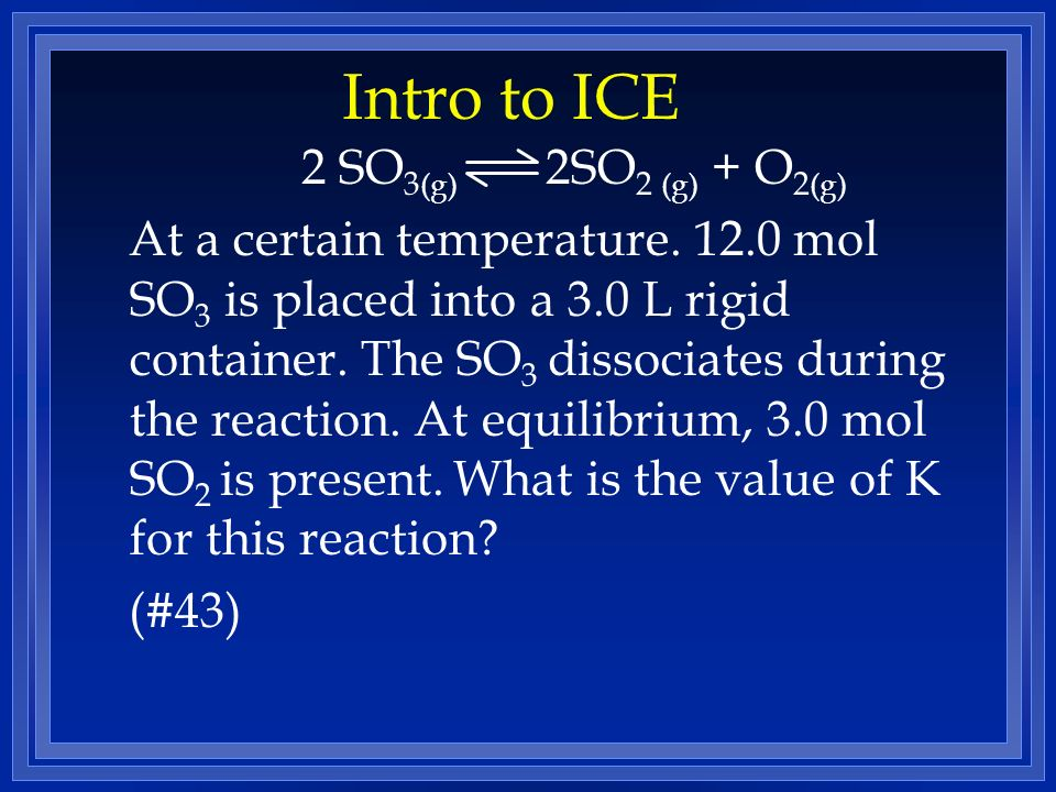 Intro to ICE 2 SO 3 (g) 2SO 2 (g) + O 2 (g) At a certain temperature. 12.0 mol SO 3 is placed into a 3.0 L rigid container. The SO 3 dissociates durin