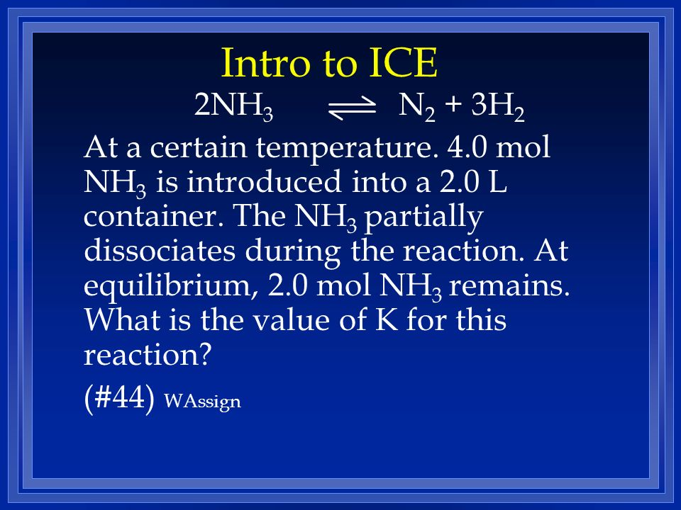 Intro to ICE 2NH 3 N 2 + 3H 2 At a certain temperature. 4.0 mol NH 3 is introduced into a 2.0 L container. The NH 3 partially dissociates during the r