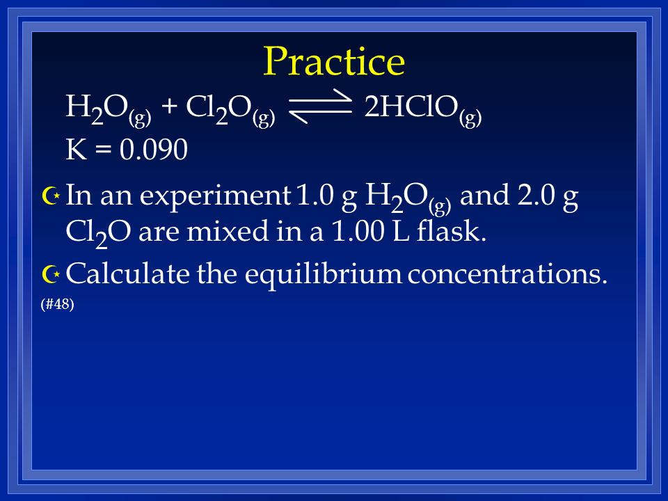 Practice H 2 O (g) + Cl 2 O (g) 2HClO (g) K = 0.090 Z In an experiment 1.0 g H 2 O (g) and 2.0 g Cl 2 O are mixed in a 1.00 L flask. Z Calculate the e