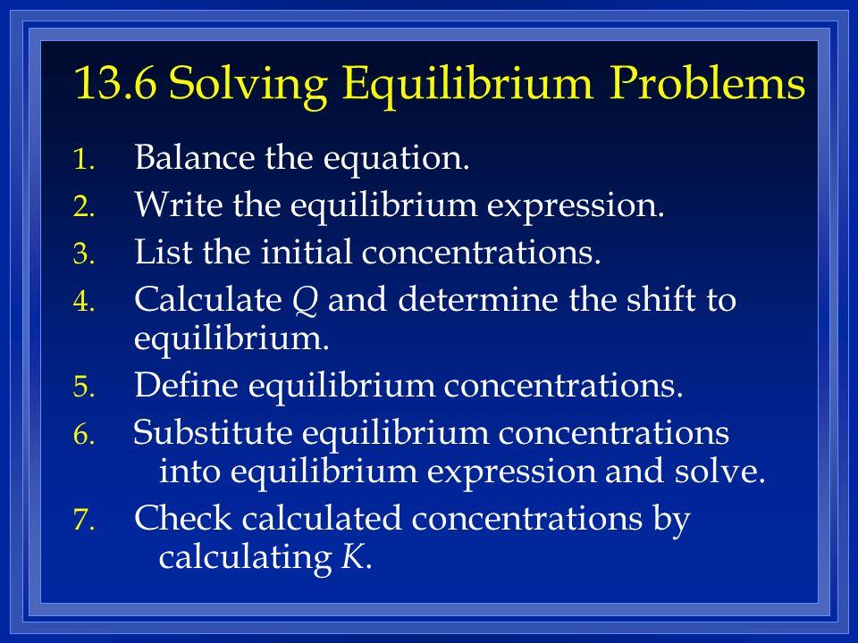 13.6 Solving Equilibrium Problems 1.Balance the equation.