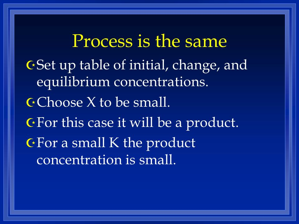 Process is the same Z Set up table of initial, change, and equilibrium concentrations.