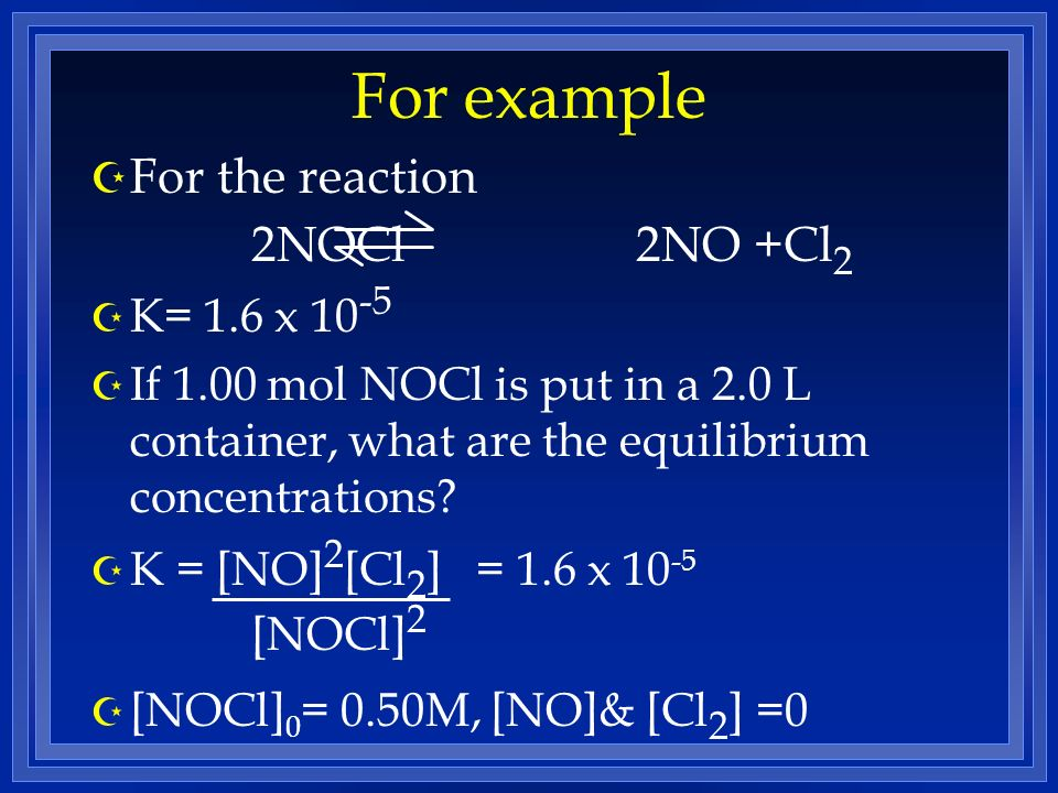 For example Z For the reaction 2NOCl 2NO +Cl 2 Z K= 1.6 x 10 -5 Z If 1.00 mol NOCl is put in a 2.0 L container, what are the equilibrium concentrations.