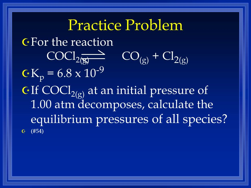Practice Problem Z For the reaction COCl 2(g) CO (g) + Cl 2 (g) Z K p = 6.8 x 10 -9 Z If COCl 2(g) at an initial pressure of 1.00 atm decomposes, calculate the equilibrium pressures of all species.