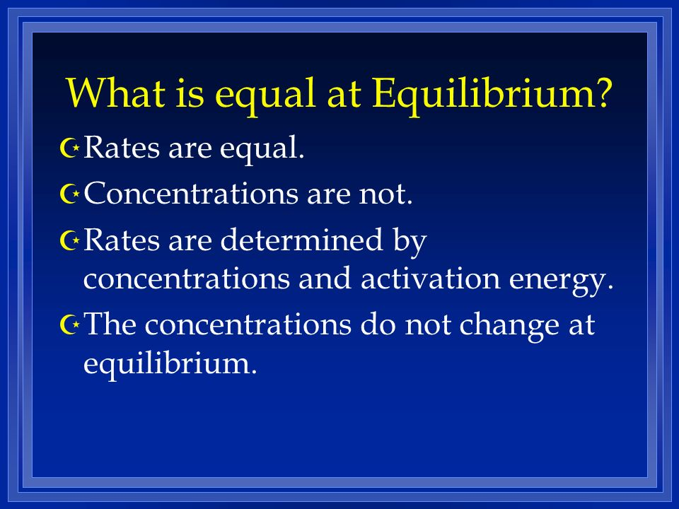 What is equal at Equilibrium? Z Rates are equal. Z Concentrations are not. Z Rates are determined by concentrations and activation energy. Z The conce
