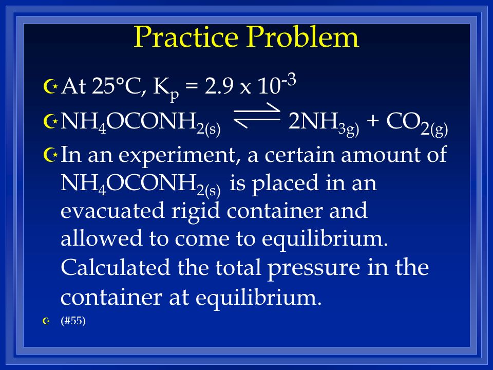 Practice Problem Z At 25°C, K p = 2.9 x 10 -3 Z NH 4 OCONH 2(s) 2NH 3g) + CO 2 (g) Z In an experiment, a certain amount of NH 4 OCONH 2(s) is placed in an evacuated rigid container and allowed to come to equilibrium.