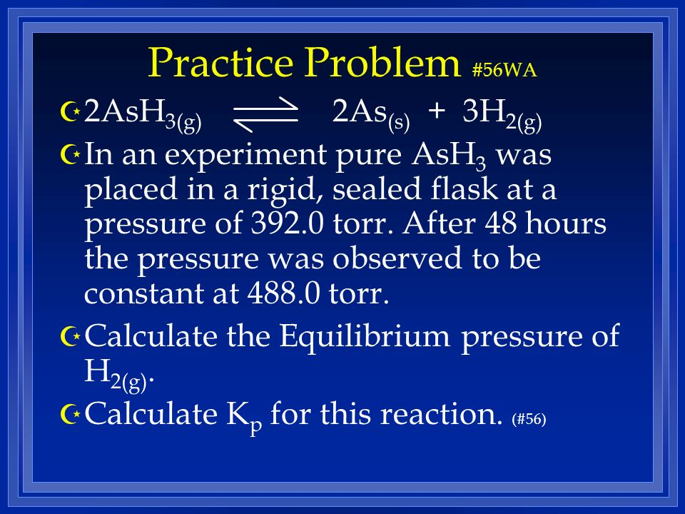 Practice Problem #56WA Z 2AsH 3(g) 2As (s) + 3H 2(g) Z In an experiment pure AsH 3 was placed in a rigid, sealed flask at a pressure of 392.0 torr.