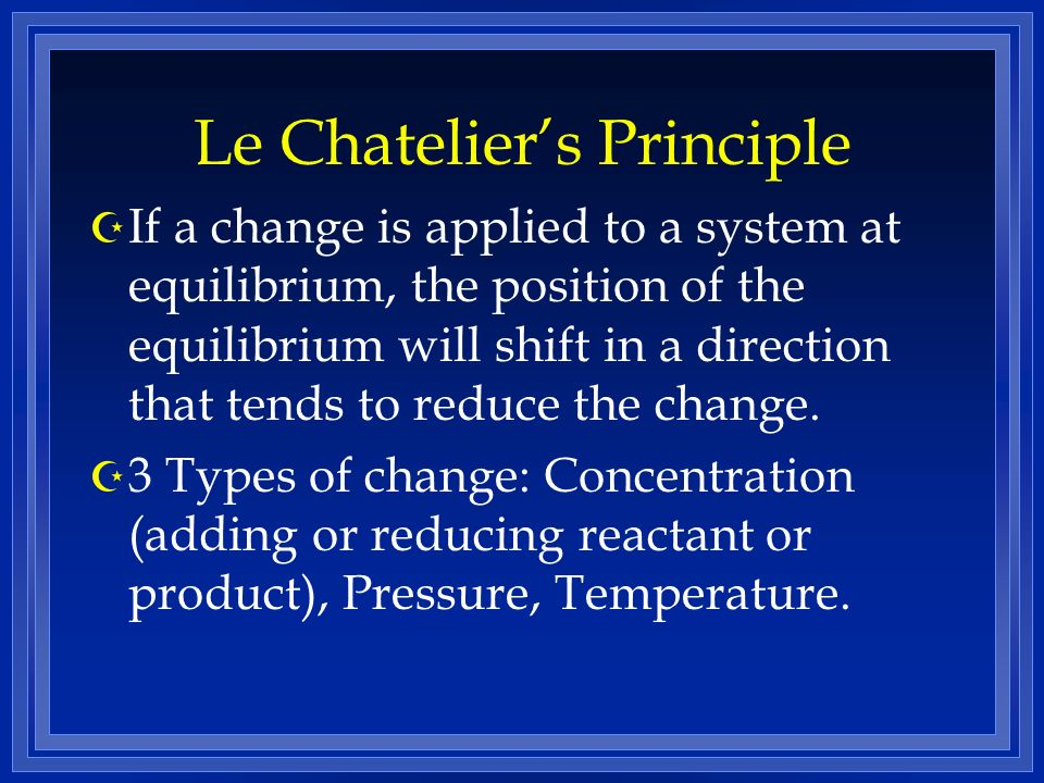 Le Chateliers Principle Z If a change is applied to a system at equilibrium, the position of the equilibrium will shift in a direction that tends to reduce the change.