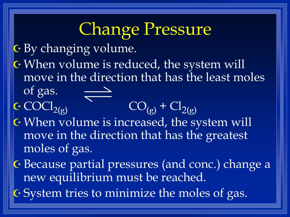 Change Pressure Z By changing volume. Z When volume is reduced, the system will move in the direction that has the least moles of gas. Z COCl 2(g) CO