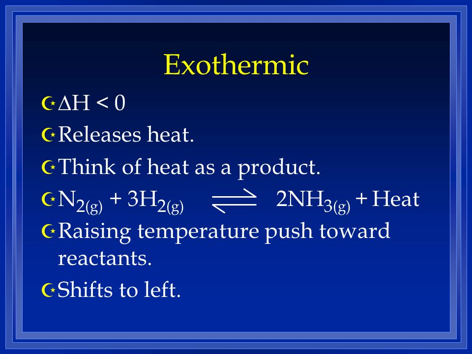 Exothermic H < 0 Z Releases heat. Z Think of heat as a product. Z N 2 (g) + 3H 2 (g) 2NH 3 (g) + Heat Z Raising temperature push toward reactants. Z S