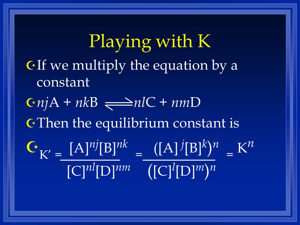 Playing with K Z If we multiply the equation by a constant Z nj A + nk B nl C + nm D Z Then the equilibrium constant is Z K = [A] nj [B] nk = ([A] j [