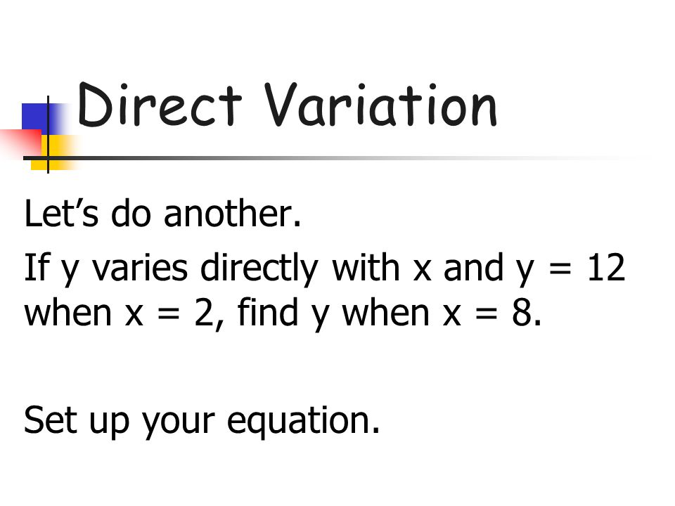Direct Variation Lets do another. If y varies directly with x and y = 12 when x = 2, find y when x = 8. Set up your equation.