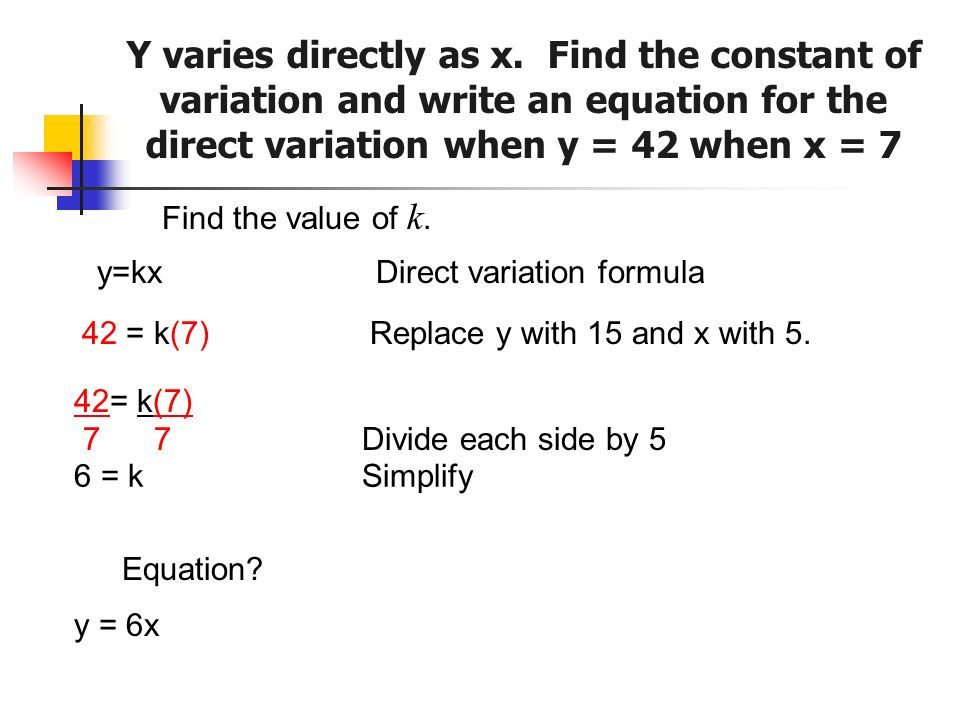 Find the value of k. y=kx Direct variation formula 42 = k(7)Replace y with 15 and x with 5. 42= k(7) 7 7Divide each side by 5 6 = kSimplify Equation?