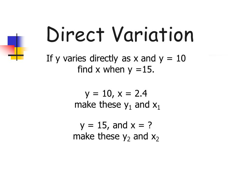 Direct Variation If y varies directly as x and y = 10 find x when y =15. y = 10, x = 2.4 make these y 1 and x 1 y = 15, and x = ? make these y 2 and x
