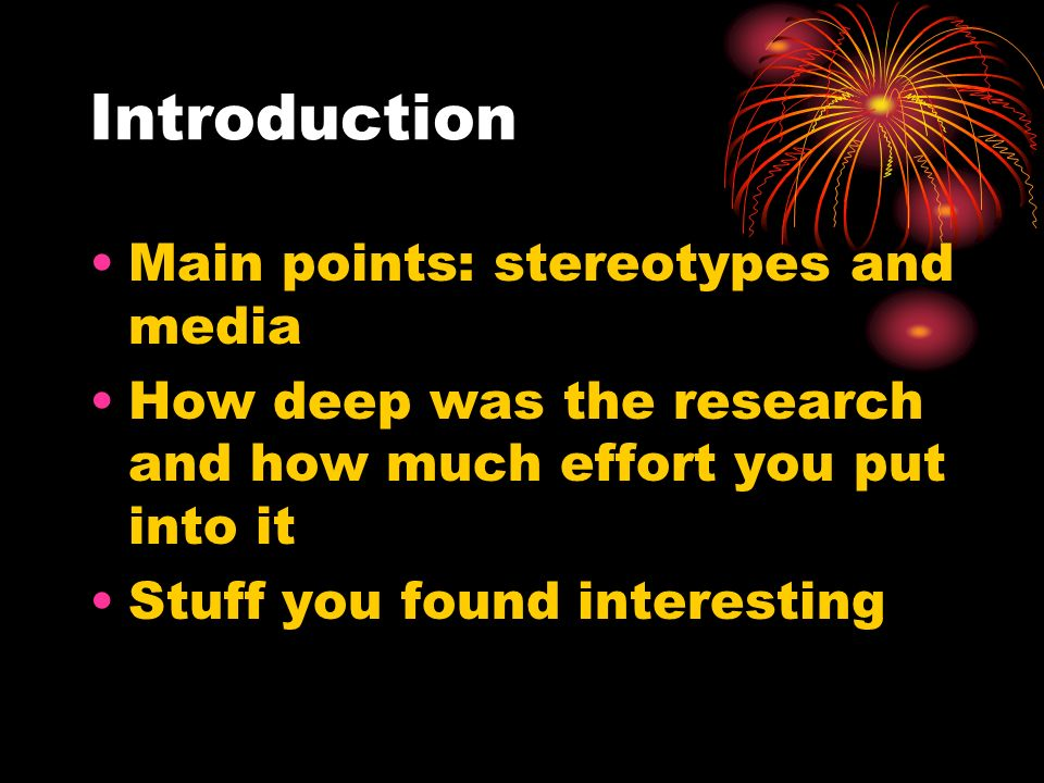 Introduction Main points: stereotypes and media How deep was the research and how much effort you put into it Stuff you found interesting