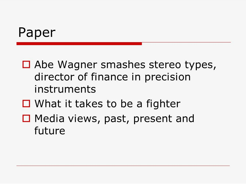 Paper Abe Wagner smashes stereo types, director of finance in precision instruments What it takes to be a fighter Media views, past, present and futur