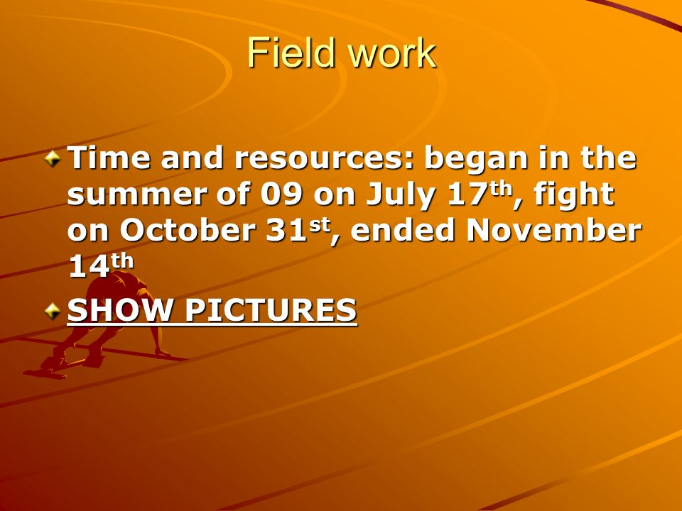Field work Time and resources: began in the summer of 09 on July 17 th, fight on October 31 st, ended November 14 th SHOW PICTURES