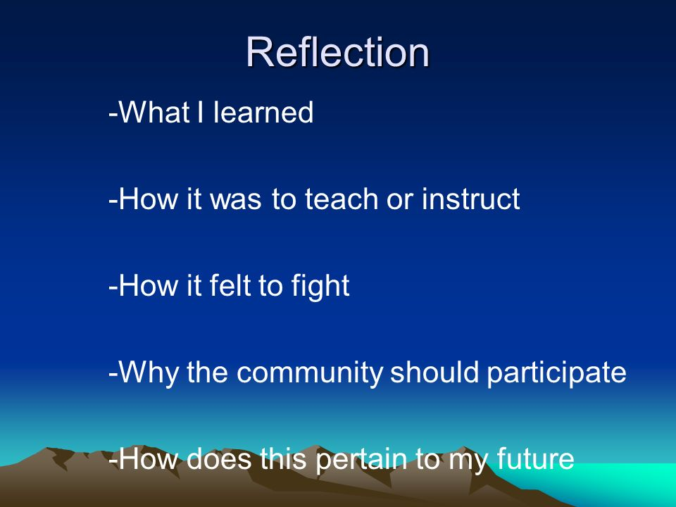 Reflection -What I learned -How it was to teach or instruct -How it felt to fight -Why the community should participate -How does this pertain to my future