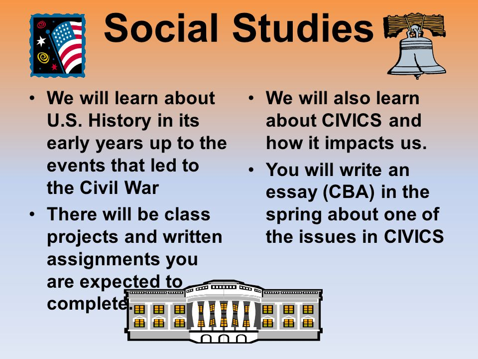 Social Studies We will learn about U.S. History in its early years up to the events that led to the Civil War There will be class projects and written