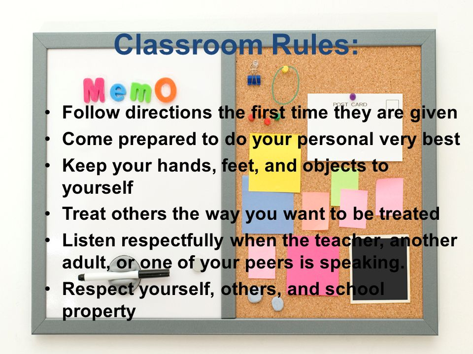 Classroom Rules: Follow directions the first time they are given Come prepared to do your personal very best Keep your hands, feet, and objects to you