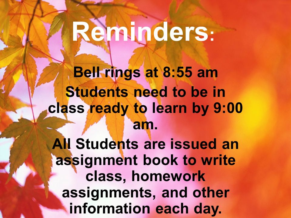 Reminders : Bell rings at 8:55 am Students need to be in class ready to learn by 9:00 am. All Students are issued an assignment book to write class, h