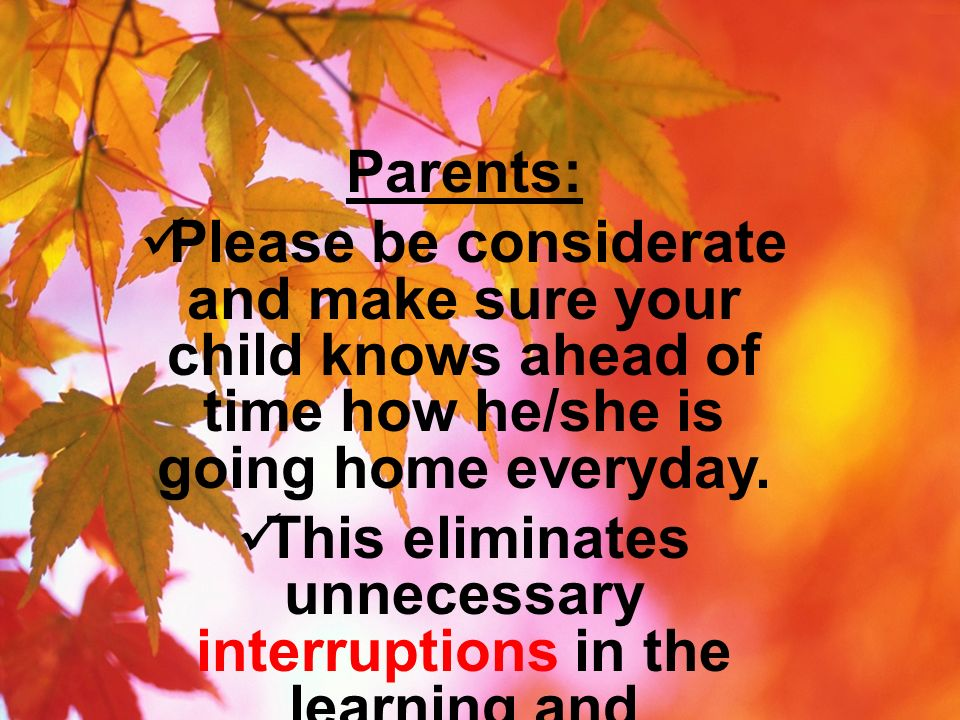Parents: Please be considerate and make sure your child knows ahead of time how he/she is going home everyday. This eliminates unnecessary interruptio