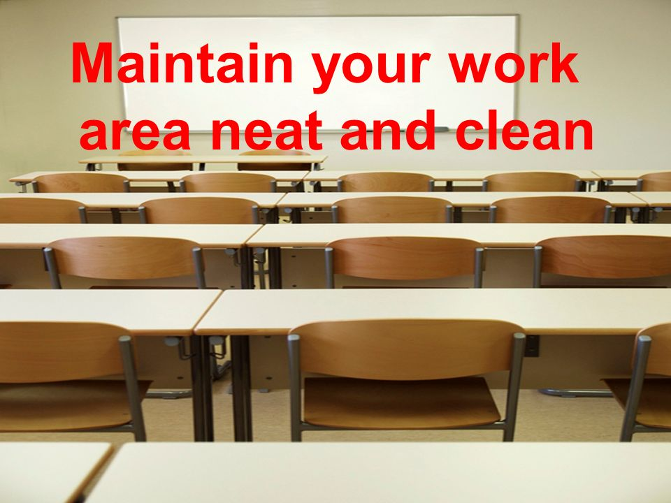 Maintain your work area neat and clean