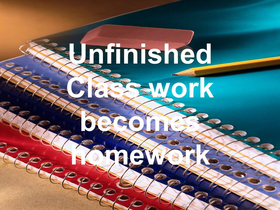Unfinished Class work becomes homework