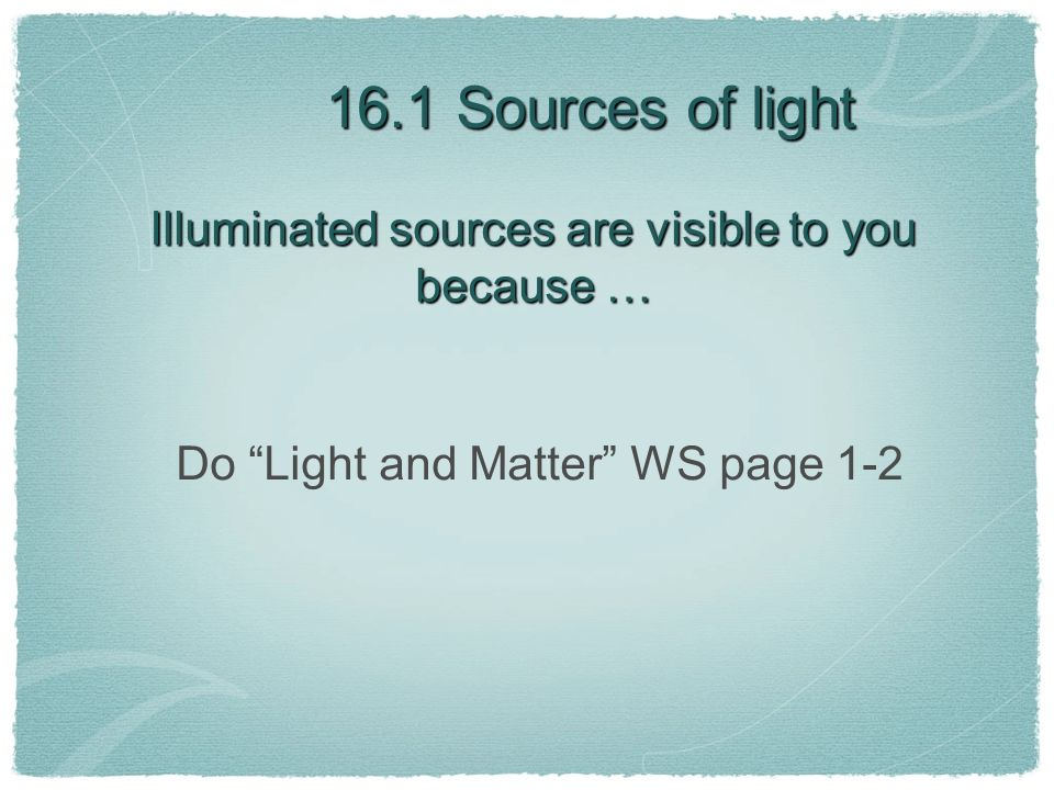 Illuminated sources are visible to you because … Do Light and Matter WS page 1-2 16.1 Sources of light