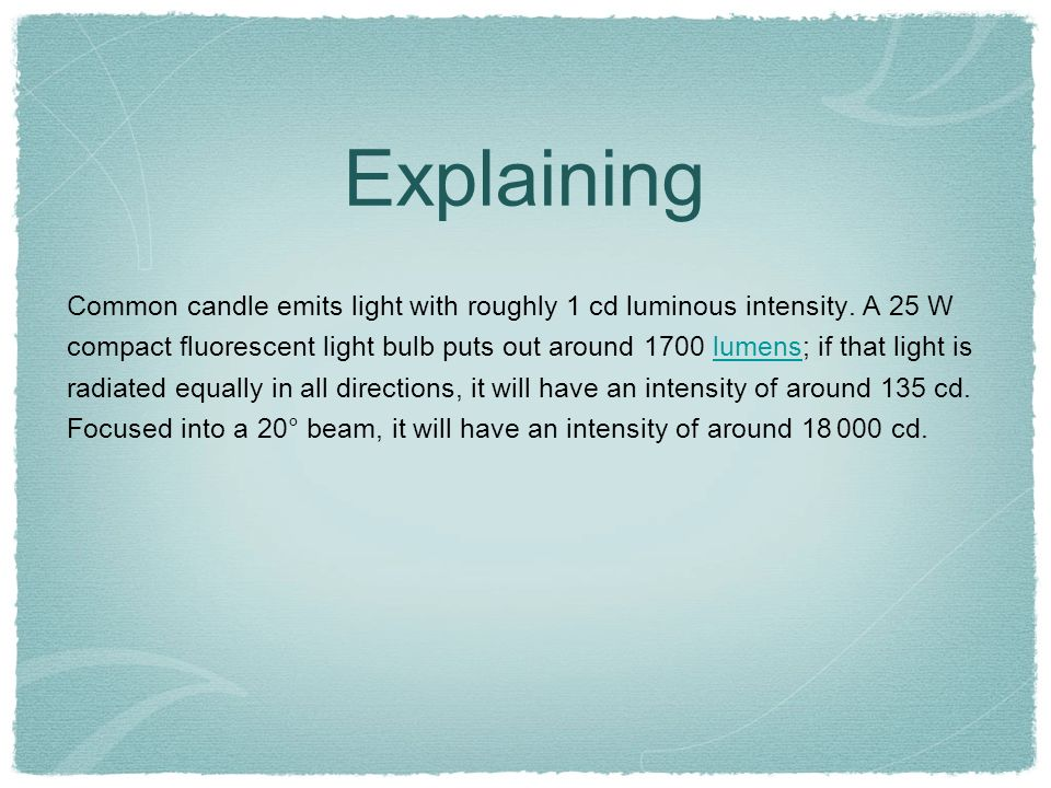Explaining Common candle emits light with roughly 1 cd luminous intensity. A 25 W compact fluorescent light bulb puts out around 1700 lumens; if that