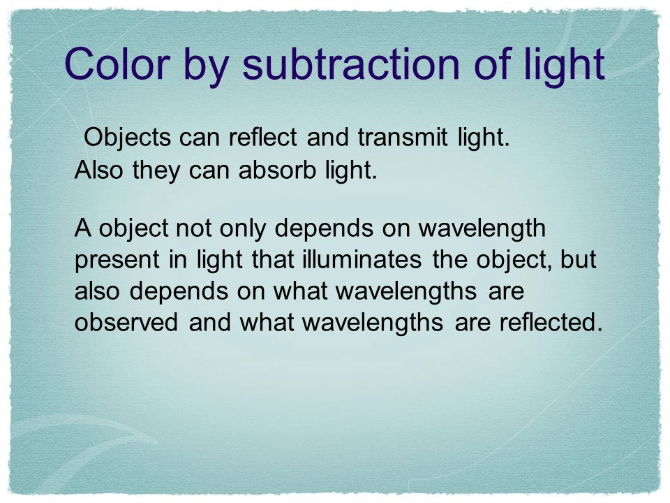 Color by subtraction of light Objects can reflect and transmit light. Also they can absorb light. A object not only depends on wavelength present in l