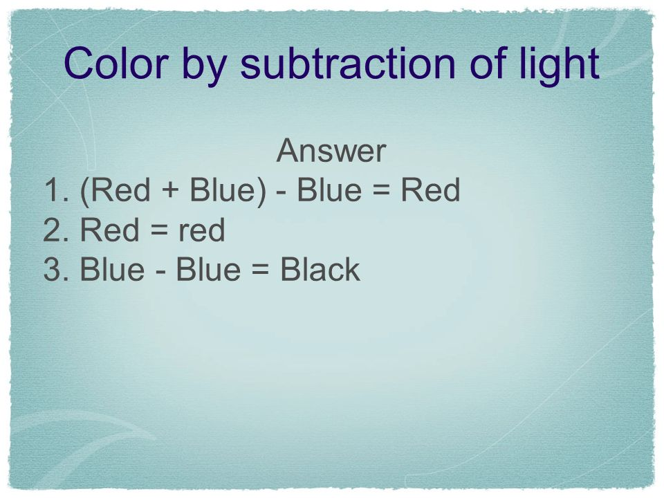 Color by subtraction of light Answer 1. (Red + Blue) - Blue = Red 2. Red = red 3. Blue - Blue = Black