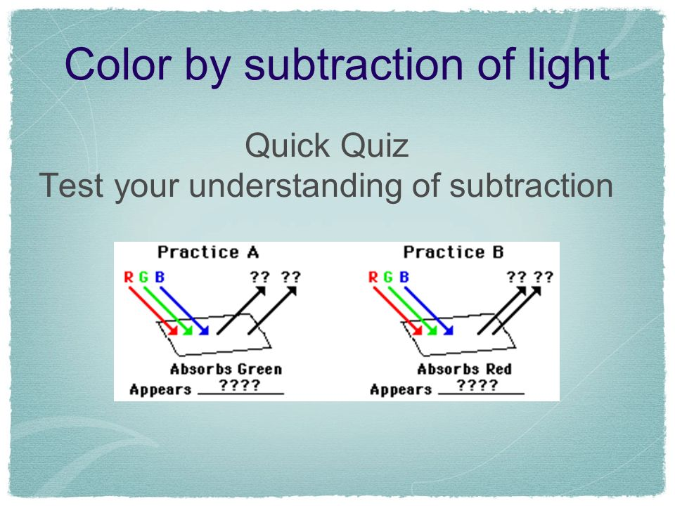 Color by subtraction of light Quick Quiz Test your understanding of subtraction