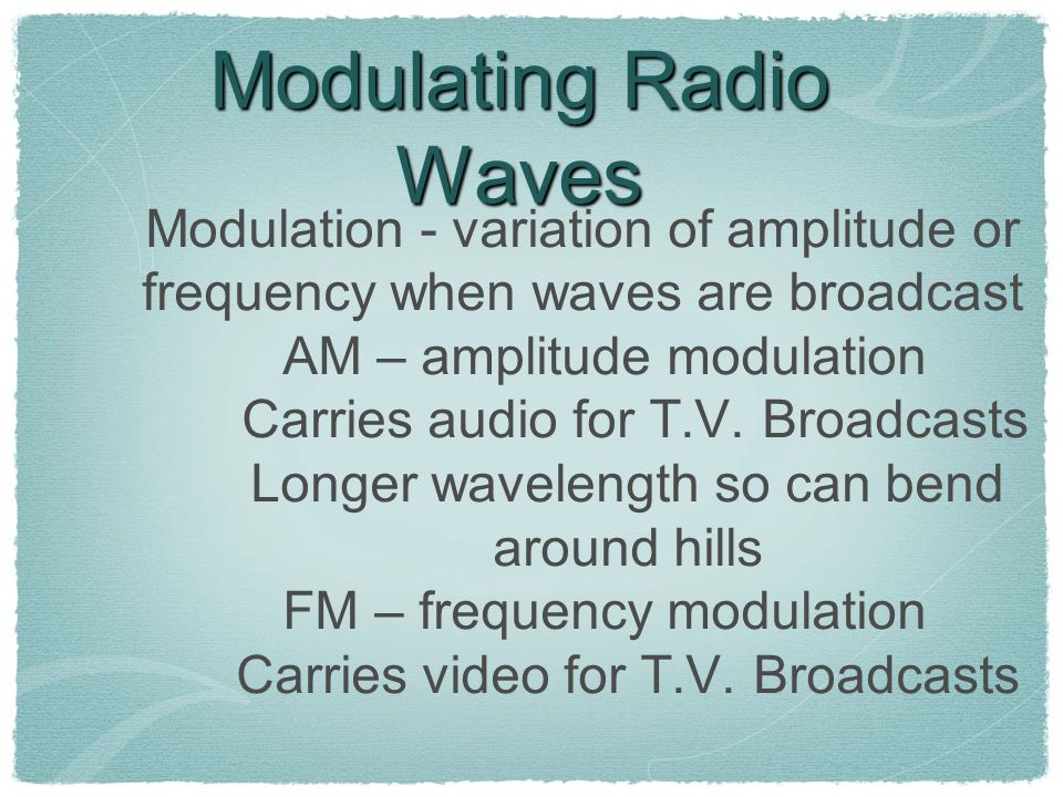 Modulating Radio Waves Modulation - variation of amplitude or frequency when waves are broadcast AM – amplitude modulation Carries audio for T.V. Broa
