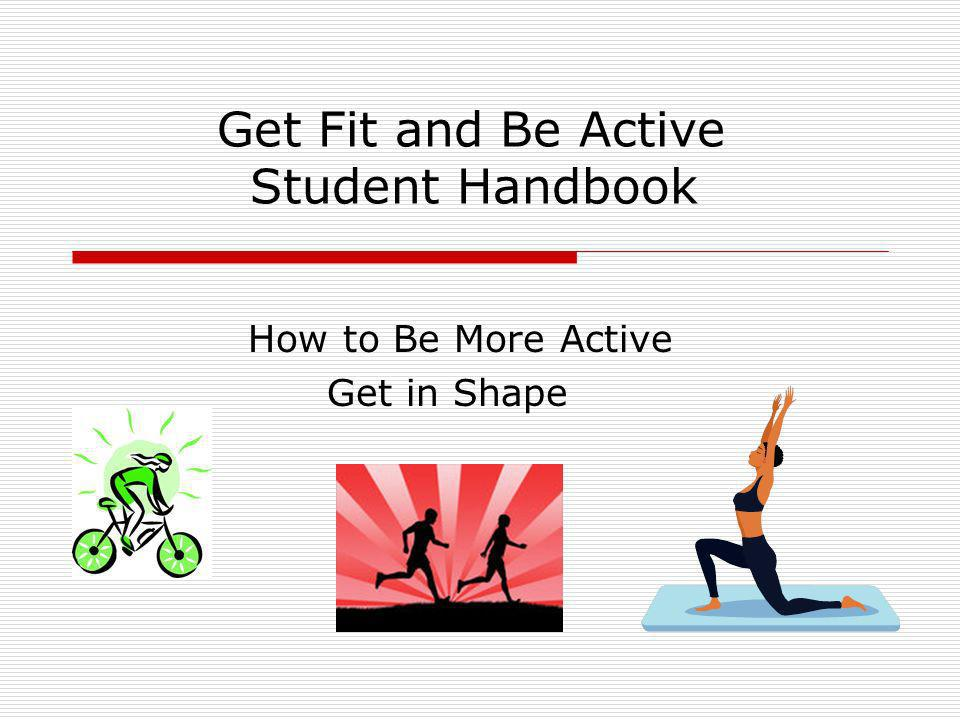 Get Fit and Be Active Student Handbook How to Be More Active Get in Shape