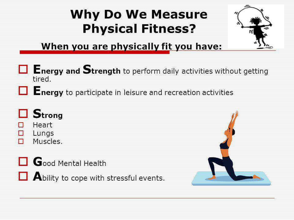 Why Do We Measure Physical Fitness? When you are physically fit you have: E nergy and S trength to perform daily activities without getting tired. E n