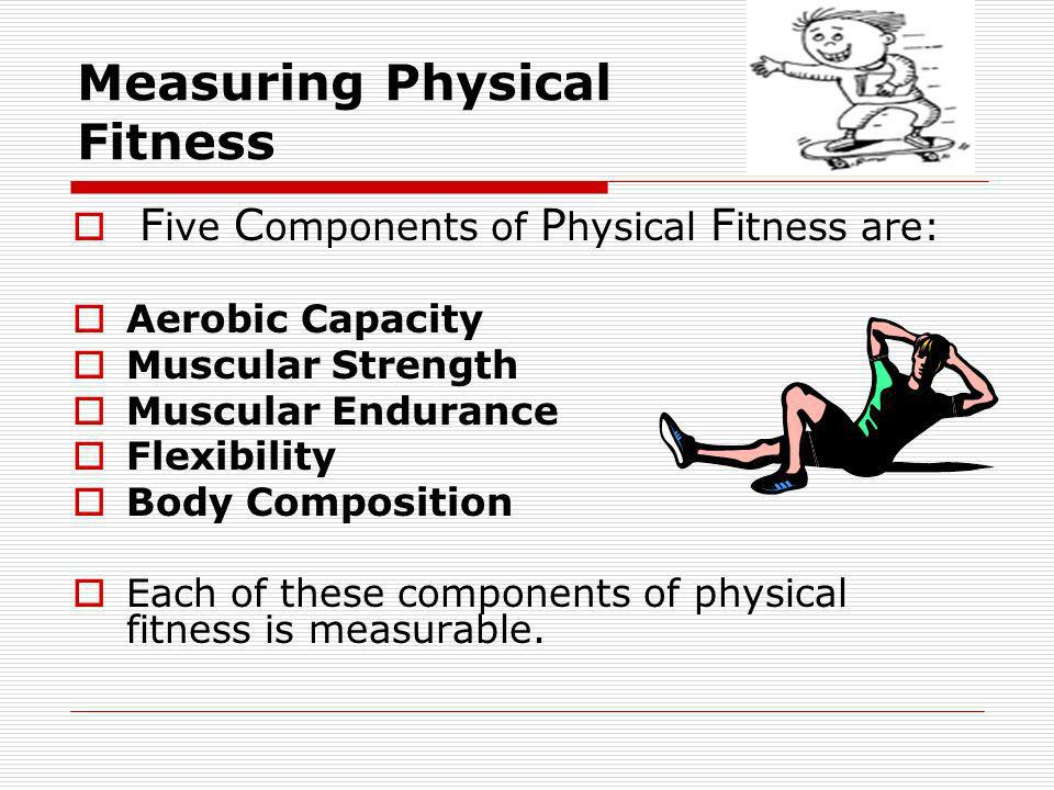 Measuring Physical Fitness F ive C omponents of P hysical F itness are: Aerobic Capacity Muscular Strength Muscular Endurance Flexibility Body Composi