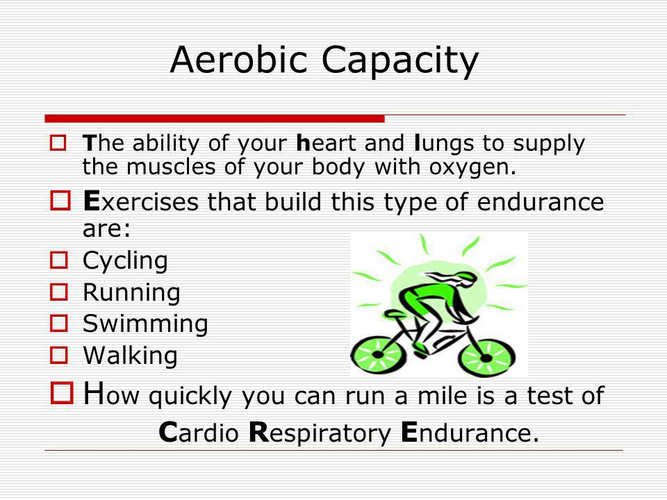 Aerobic Capacity The ability of your heart and lungs to supply the muscles of your body with oxygen. E xercises that build this type of endurance are: