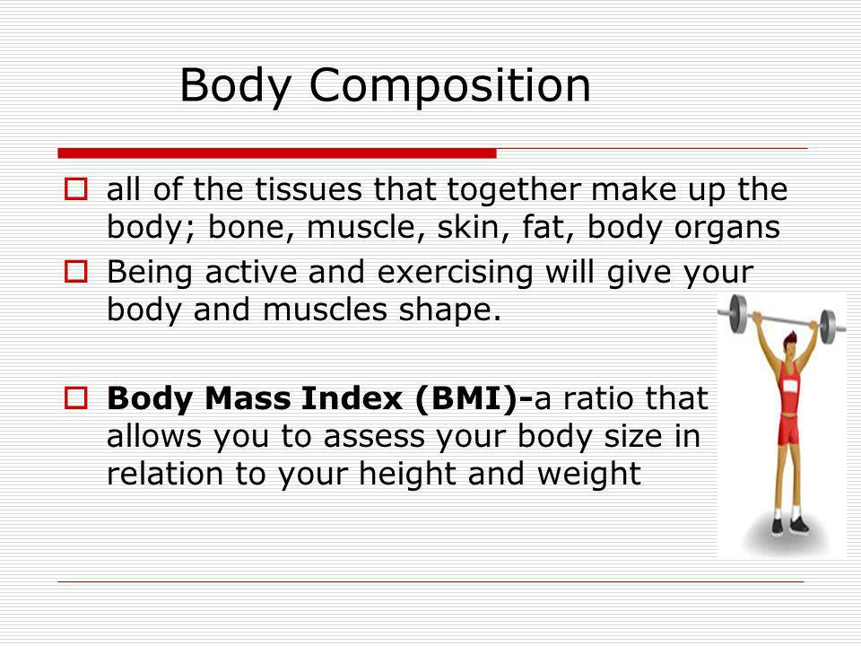 Body Composition all of the tissues that together make up the body; bone, muscle, skin, fat, body organs Being active and exercising will give your bo