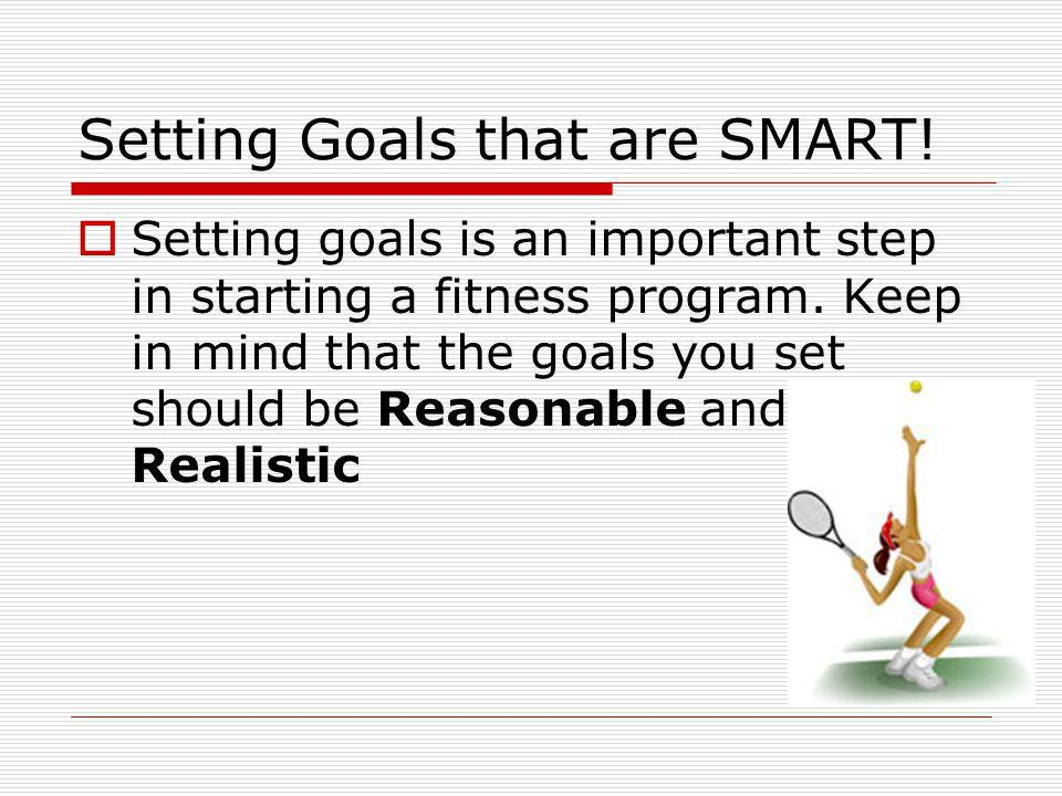 Setting Goals that are SMART! Setting goals is an important step in starting a fitness program. Keep in mind that the goals you set should be Reasonab