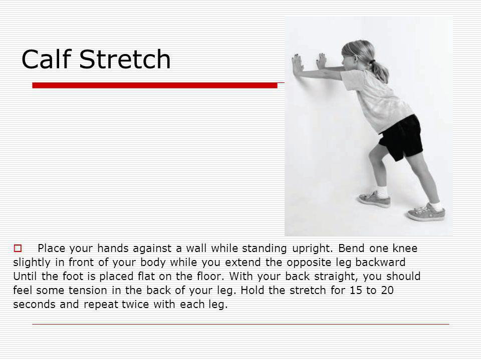 Calf Stretch Place your hands against a wall while standing upright. Bend one knee slightly in front of your body while you extend the opposite leg ba