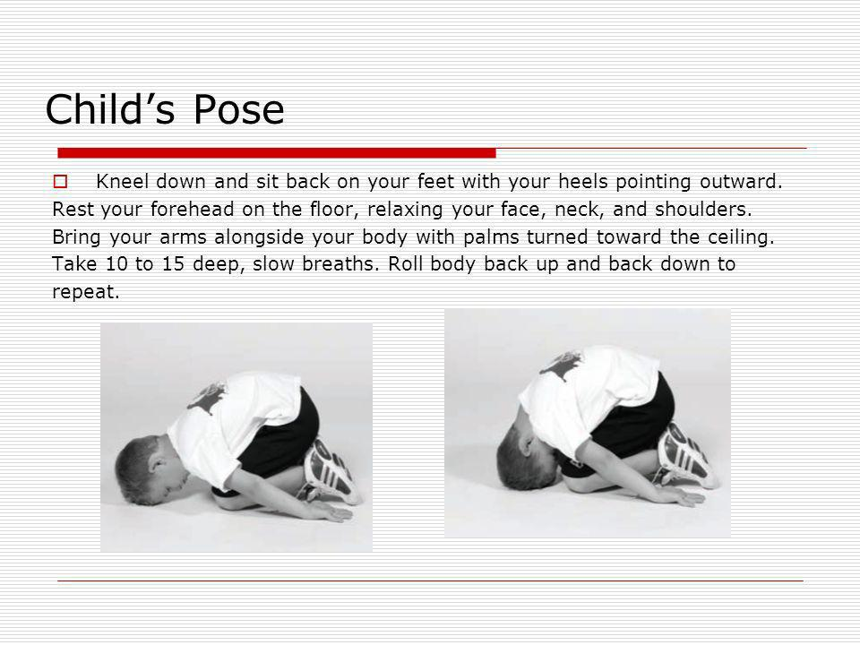 Childs Pose Kneel down and sit back on your feet with your heels pointing outward. Rest your forehead on the floor, relaxing your face, neck, and shou