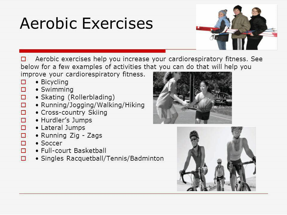 Aerobic Exercises Aerobic exercises help you increase your cardiorespiratory fitness. See below for a few examples of activities that you can do that