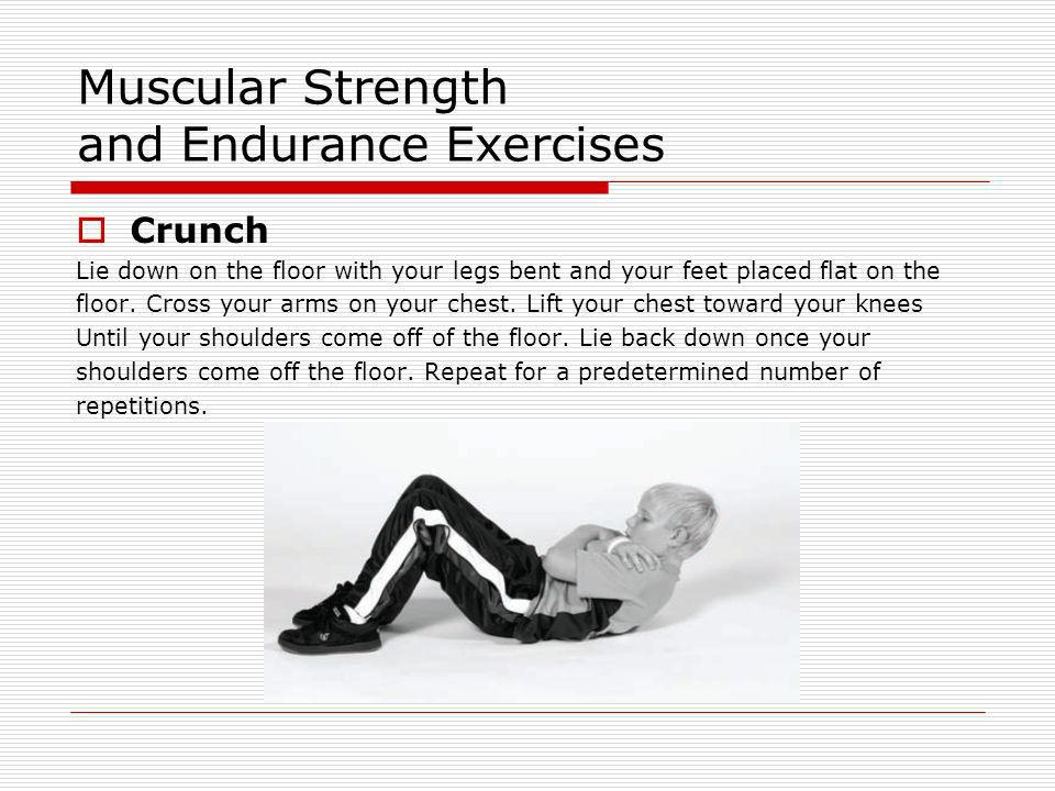 Muscular Strength and Endurance Exercises Crunch Lie down on the floor with your legs bent and your feet placed flat on the floor. Cross your arms on