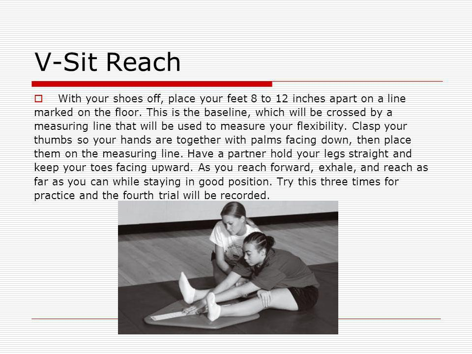 V-Sit Reach With your shoes off, place your feet 8 to 12 inches apart on a line marked on the floor. This is the baseline, which will be crossed by a
