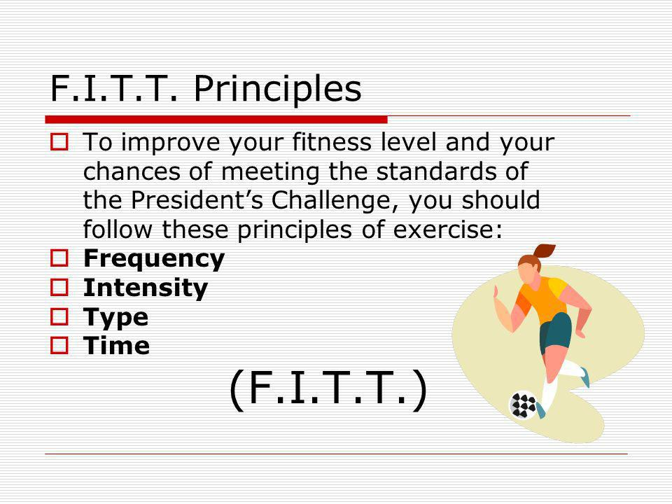 F.I.T.T. Principles To improve your fitness level and your chances of meeting the standards of the Presidents Challenge, you should follow these princ