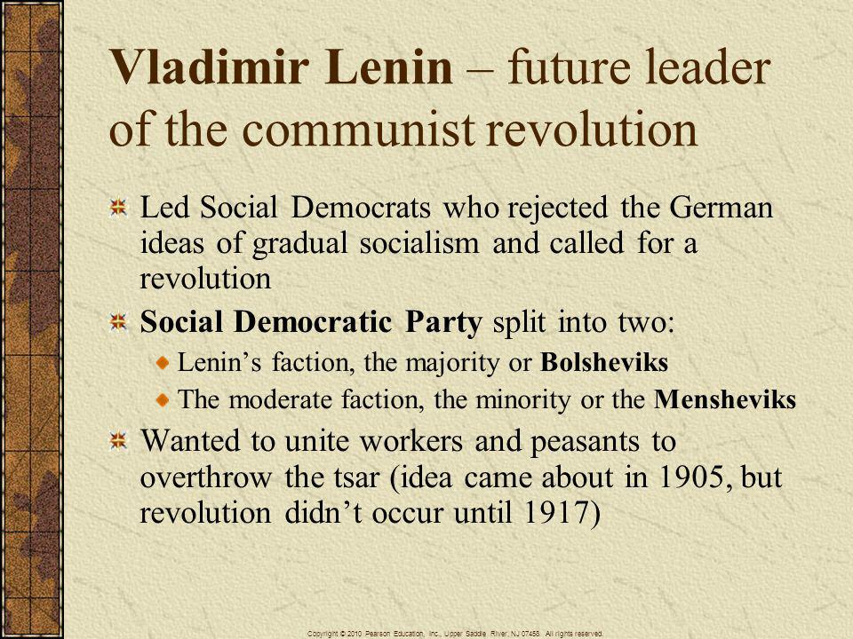 Vladimir Lenin – future leader of the communist revolution Led Social Democrats who rejected the German ideas of gradual socialism and called for a re