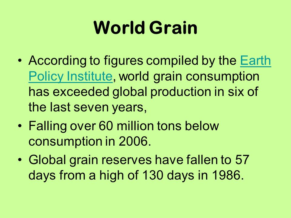 World Grain According to figures compiled by the Earth Policy Institute, world grain consumption has exceeded global production in six of the last seven years,Earth Policy Institute Falling over 60 million tons below consumption in 2006.