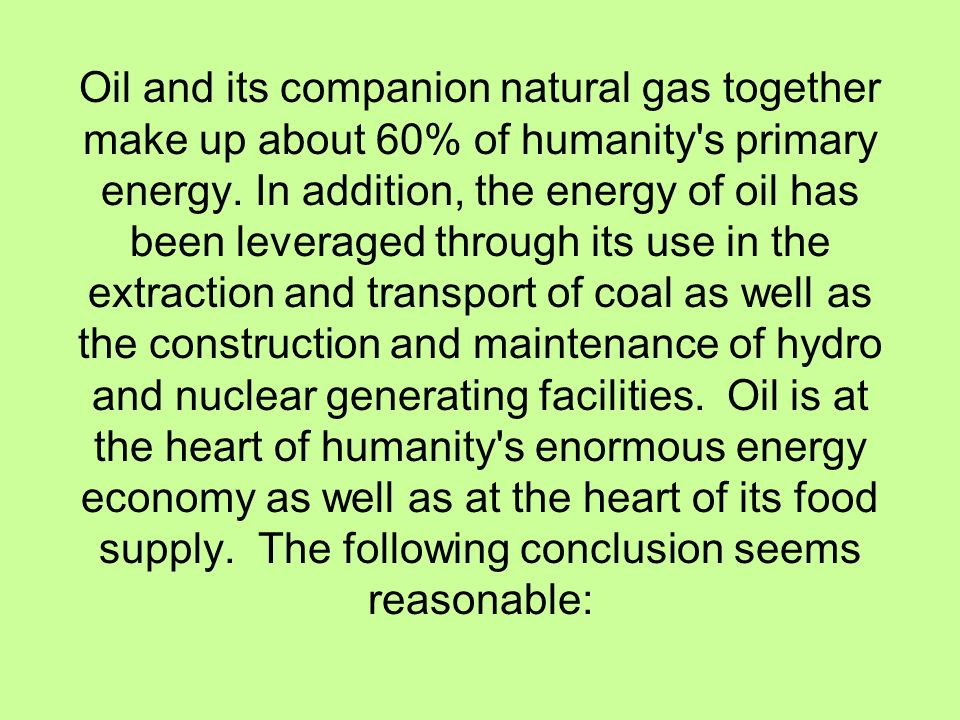 Oil and its companion natural gas together make up about 60% of humanity s primary energy.